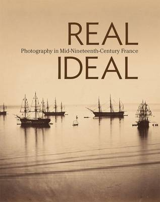 Real/Ideal - Photography in Mid-Nineteenth-Century  France by Karen Hellman