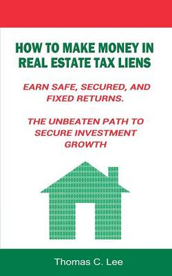 How to Make Money in Real Estate Tax Liens Earn Safe, Secured, and Fixed Returns . the Unbeaten Path to Secure Investment Growth by Thomas C Lee