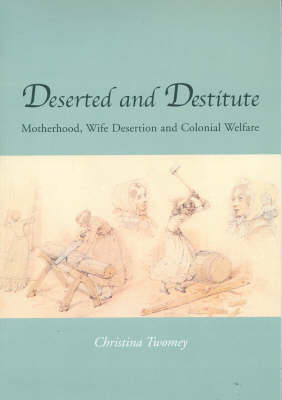Deserted and Destitute by Christina Twomey
