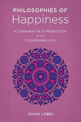 Philosophies of Happiness: A Comparative Introduction to the Flourishing Life by Diana Lobel