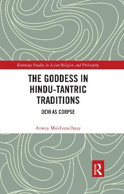 The The Goddess in Hindu-Tantric Traditions: Devi as Corpse by Anway Mukhopadhyay