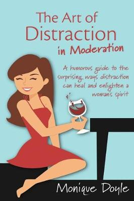 The Art of Distraction in Moderation: A Humorous Guide to the Surprising Ways Distraction Can Heal and Enlighten a Woman's Spirit by Monique M Doyle