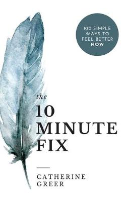 The 10 Minute Fix: 100 simple ways to feel better now by Catherine Greer