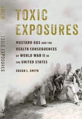 Toxic Exposures: Mustard Gas and the Health Consequences of World War II in the United States by Susan L. Smith
