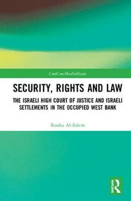 Security, Rights and Law: The Israeli High Court of Justice and Israeli Settlements in the Occupied West Bank by Rouba Al-Salem