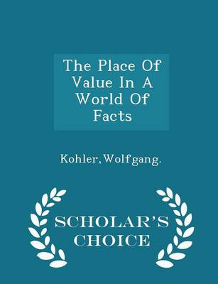The Place of Value in a World of Facts - Scholar's Choice Edition by Wolfgang Kohler