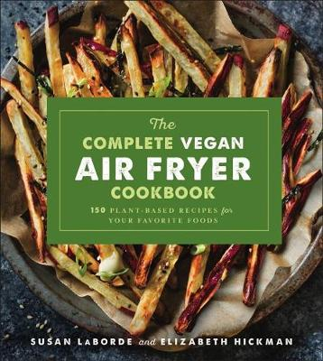 The Complete Vegan Air Fryer Cookbook: 150 Plant-Based Recipes for Your Favorite Foods by Susan LaBorde