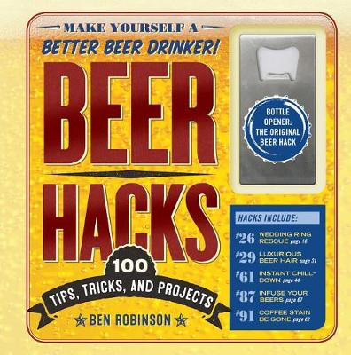 Beer Hacks: 100 Tips, Tricks, and Projects by Ben Robinson
