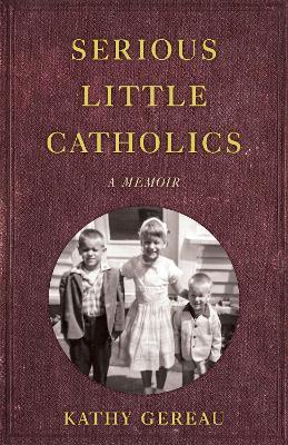 Serious Little Catholics: A Memoir by Kathy Gereau