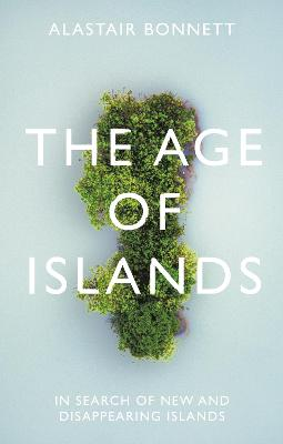 The Age of Islands: In Search of New and Disappearing Islands by Alastair Bonnett
