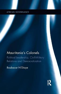 Mauritania's Colonels: Political Leadership, Civil-Military Relations and Democratization book
