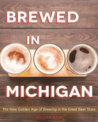 Brewed in Michigan: The New Golden Age of Brewing in the Great Beer State by William Rapai