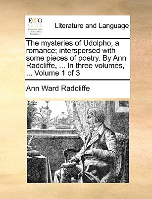 The Mysteries of Udolpho, a Romance; Interspersed with Some Pieces of Poetry. by Ann Radcliffe, ... in Three Volumes. ... Volume 1 of 3 by Ann Ward Radcliffe