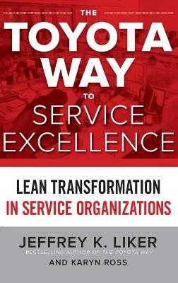 The Toyota Way to Service Excellence: Lean Transformation in Service Organizations by Jeffrey K. Liker