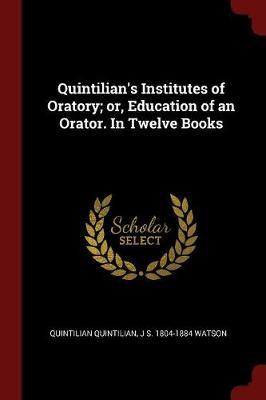 Quintilian's Institutes of Oratory; Or, Education of an Orator. in Twelve Books book