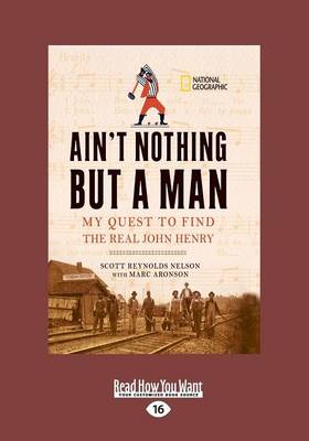 Ain't Nothing but a Man:: My Quest to Find the Real John Henry by Marc Aronson