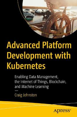 Advanced Platform Development with Kubernetes: Enabling Data Management, the Internet of Things, Blockchain, and Machine Learning by Craig Johnston