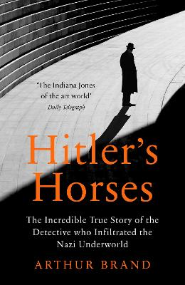 Hitler's Horses: The Incredible True Story of the Detective who Infiltrated the Nazi Underworld book