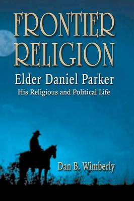 Frontier Religion: Elder Daniel Parker - His Religious and Political Life by Dan B Wimberly