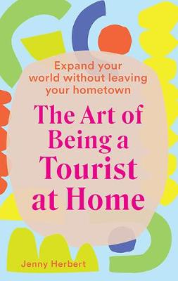 The Art of Being a Tourist at Home: Expand Your World Without Leaving Your Home Town by Jenny Herbert