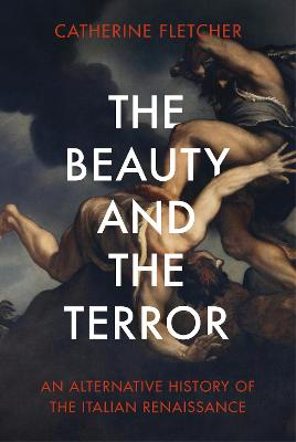The Beauty and the Terror: An Alternative History of the Italian Renaissance by Catherine Fletcher