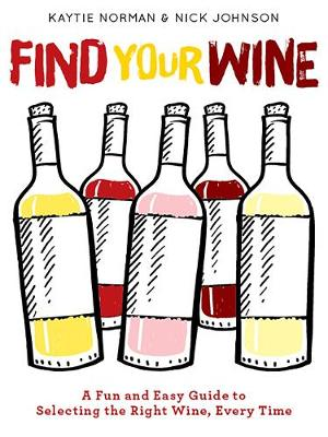 Find Your Wine: A fun and easy guide to selecting the right wine, every time by Kaytie Norman