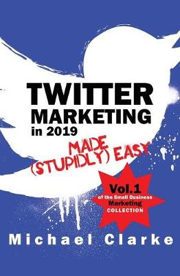 Twitter Marketing in 2019 Made (Stupidly) Easy by Michael Clarke