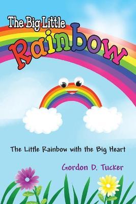 The Big Little Rainbow by Gordon D Tucker