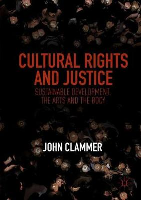 Cultural Rights and Justice: Sustainable Development, the Arts and the Body by John Clammer