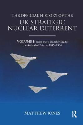 The Official History of the UK Strategic Nuclear Deterrent: Volume I: From the V-Bomber Era to the Arrival of Polaris, 1945-1964 by Matthew Jones