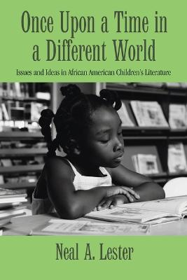 Once Upon a Time in a Different World: Issues and Ideas in African American Children's Literature by Neal A. Lester