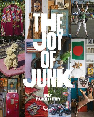 The Joy of Junk: Go Right Ahead, Fall In Love With The Wackiest Things, Find The Worth In The Worthless, Rescue and Recycle The Curious Objects That Give Life and Happiness by Mary Randolph Carter