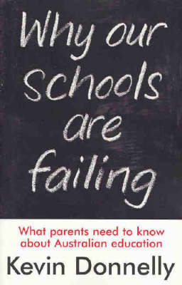 Why Our Schools are Failing: Behind the Scandal of Australian Education by Kevin Donnelly