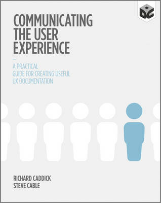 Communicating the User Experience - a Practical   Guide for Creating Useful Ux Documentation by Richard Caddick