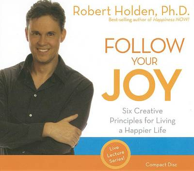 Follow Your Joy: Six Creative Principles for Living a Happier Life by Robert Holden