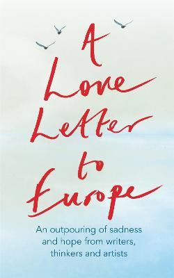 A Love Letter to Europe: An outpouring of sadness and hope - Mary Beard, Shami Chakrabati, Sebastian Faulks, Neil Gaiman, Ruth Jones, J.K. Rowling, Sandi Toksvig and others by Frank Cottrell Boyce