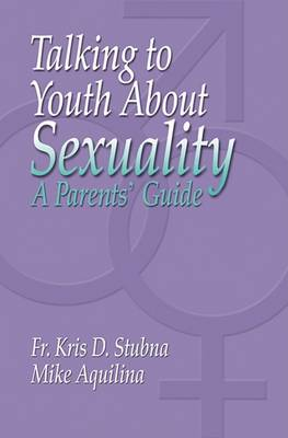 Talking to Youth about Sexuality: A Parents' Guide by Mike Aquilina