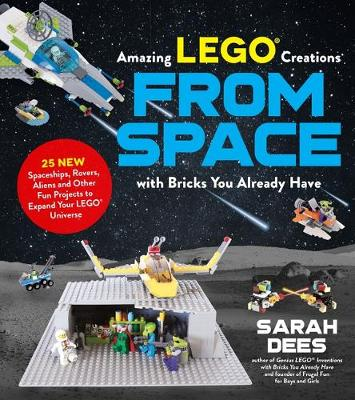 Incredible LEGO (R) Creations from Space with Bricks You Already Have: 25 New Spaceships, Rovers, Aliens and Other Fun Projects to Expand Your LEGO Universe by Sarah Dees