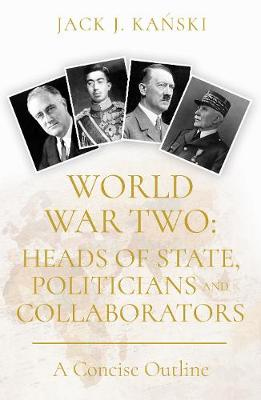 World War Two: Heads of State, Politicians and Collaborators by Jack J. Kanski