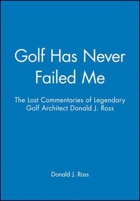 Golf Has Never Failed Me: The Lost Commentaries of Legendary Golf Architect Donald J. Ross by Donald J. Ross