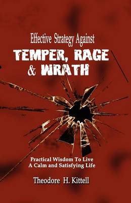 Effective Strategy Against Temper, Rage, & Wrath: Practical Wisdom to Live a Calm & Satisfying Life by Theodore H Kittell