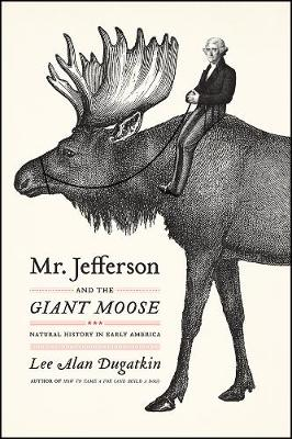 Mr. Jefferson and the Giant Moose: Natural History in Early America by Lee Alan Dugatkin