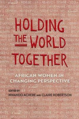 Holding the World Together: African Women in Changing Perspective by Nwando Achebe
