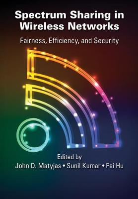 Spectrum Sharing in Wireless Networks: Fairness, Efficiency, and Security by John D. Matyjas