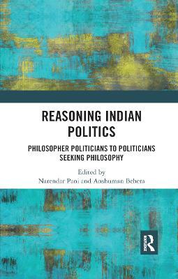 Reasoning Indian Politics: Philosopher Politicians to Politicians Seeking Philosophy by Narendar Pani