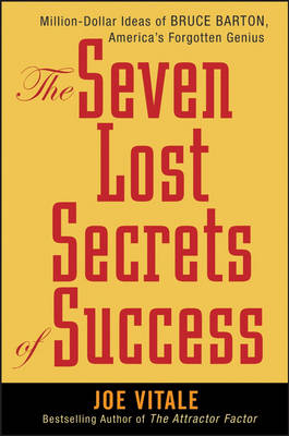 The Seven Lost Secrets of Success: Million Dollar Ideas of Bruce Barton, America's Forgotten Genius by Joe Vitale