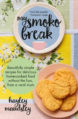 My Smoko Break: Beautifully simple recipes for delicious home-cooked food without the fuss from a rural mum by Hayley Maudsley