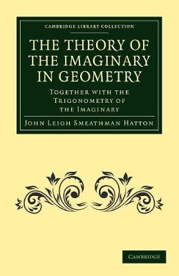 The Theory of the Imaginary in Geometry by John Leigh Smeathman Hatton