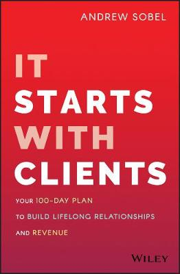 It Starts With Clients: Your 100-Day Plan to Build Lifelong Relationships and Revenue book