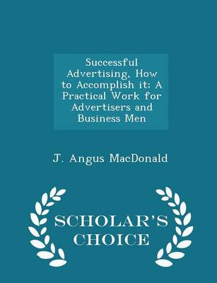 Successful Advertising, How to Accomplish It; A Practical Work for Advertisers and Business Men - Scholar's Choice Edition by J Angus MacDonald